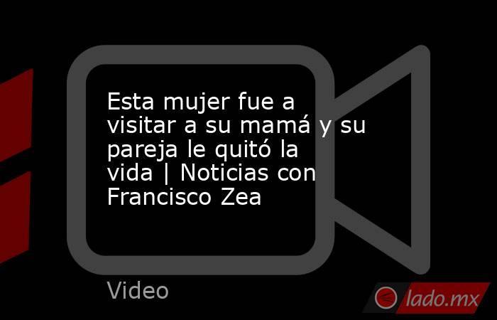 Esta mujer fue a visitar a su mamá y su pareja le quitó la vida | Noticias con Francisco Zea. Noticias en tiempo real