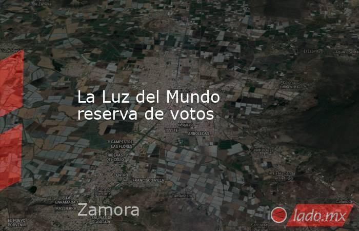 La Luz del Mundo reserva de votos. Noticias en tiempo real