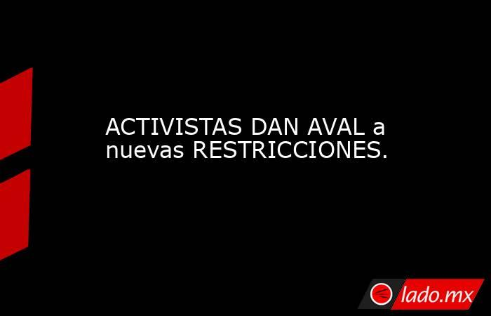 ACTIVISTAS DAN AVAL a nuevas RESTRICCIONES.. Noticias en tiempo real