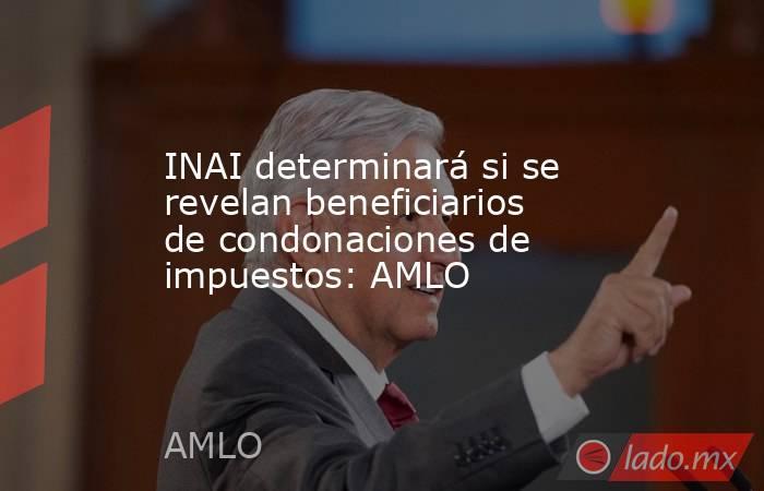 INAI determinará si se revelan beneficiarios de condonaciones de impuestos: AMLO. Noticias en tiempo real
