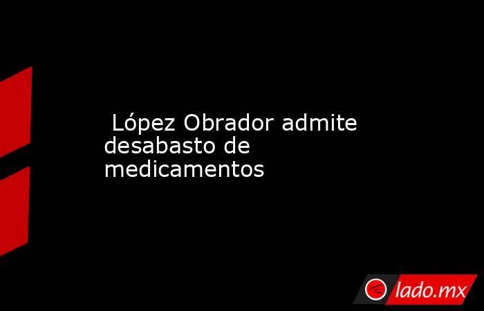López Obrador admite desabasto de medicamentos. Noticias en tiempo real