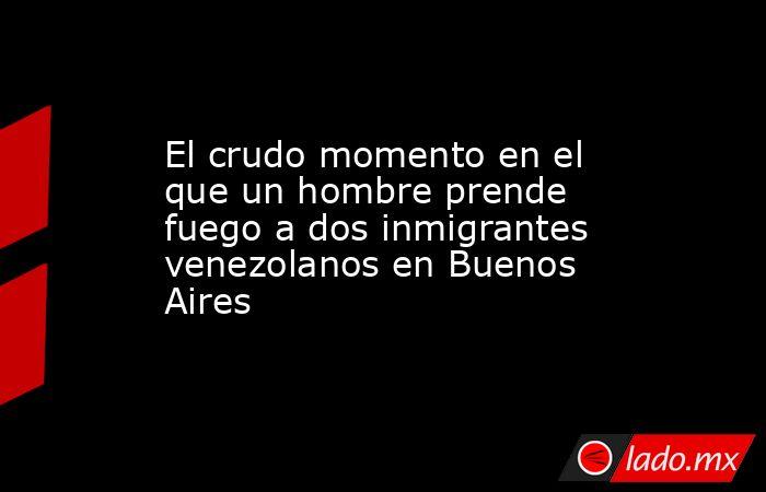 El crudo momento en el que un hombre prende fuego a dos inmigrantes venezolanos en Buenos Aires. Noticias en tiempo real