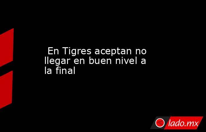 En Tigres aceptan no llegar en buen nivel a la final. Noticias en tiempo real