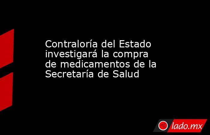 Contraloría del Estado investigará la compra de medicamentos de la Secretaría de Salud. Noticias en tiempo real