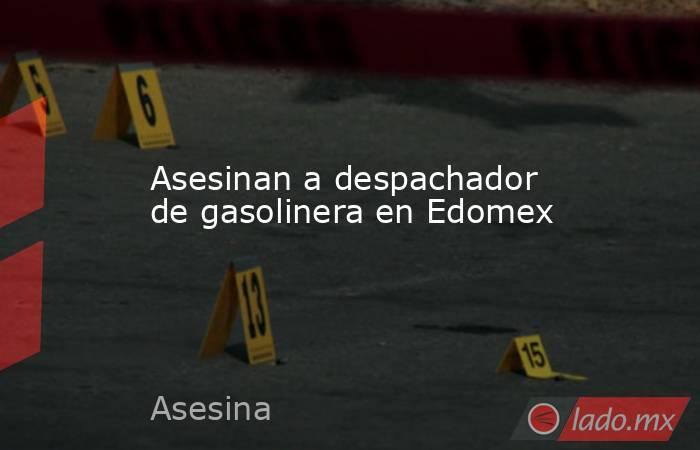 Asesinan a despachador de gasolinera en Edomex. Noticias en tiempo real