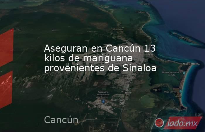 Aseguran en Cancún 13 kilos de mariguana provenientes de Sinaloa. Noticias en tiempo real