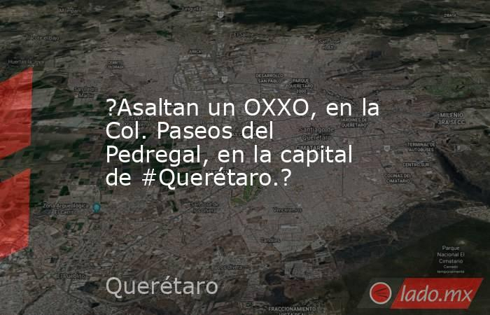 ?Asaltan un OXXO, en la Col. Paseos del Pedregal, en la capital de #Querétaro.?. Noticias en tiempo real
