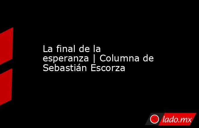 La final de la esperanza | Columna de Sebastián Escorza. Noticias en tiempo real