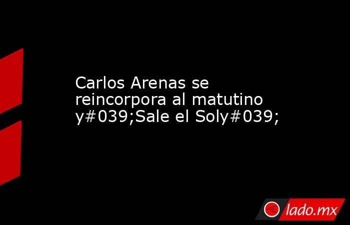 Carlos Arenas se reincorpora al matutino y#039;Sale el Soly#039;. Noticias en tiempo real