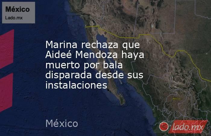 Marina rechaza que Aideé Mendoza haya muerto por bala disparada desde sus instalaciones. Noticias en tiempo real