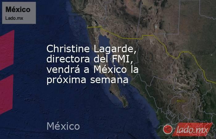 Christine Lagarde, directora del FMI, vendrá a México la próxima semana. Noticias en tiempo real