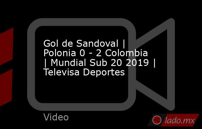 Gol de Sandoval | Polonia 0 - 2 Colombia | Mundial Sub 20 2019 | Televisa Deportes. Noticias en tiempo real