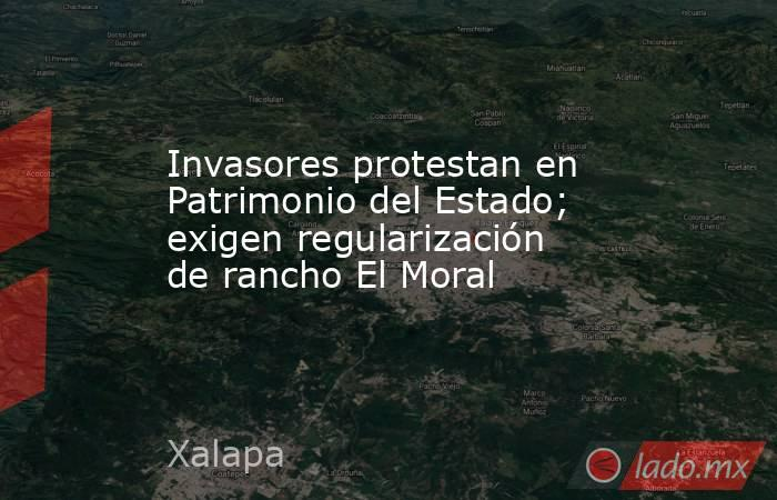 Invasores protestan en Patrimonio del Estado; exigen regularización de rancho El Moral. Noticias en tiempo real