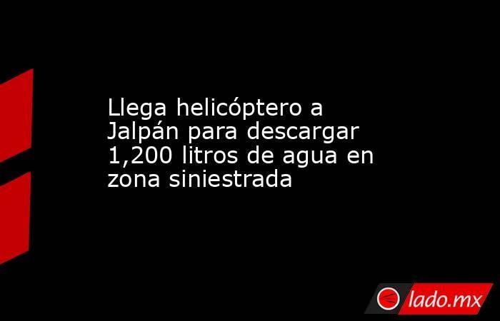 Llega helicóptero a Jalpán para descargar 1,200 litros de agua en zona siniestrada. Noticias en tiempo real