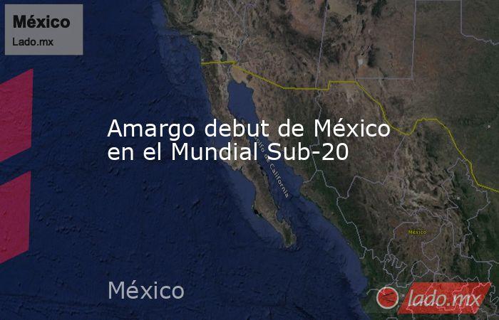 Amargo debut de México en el Mundial Sub-20. Noticias en tiempo real