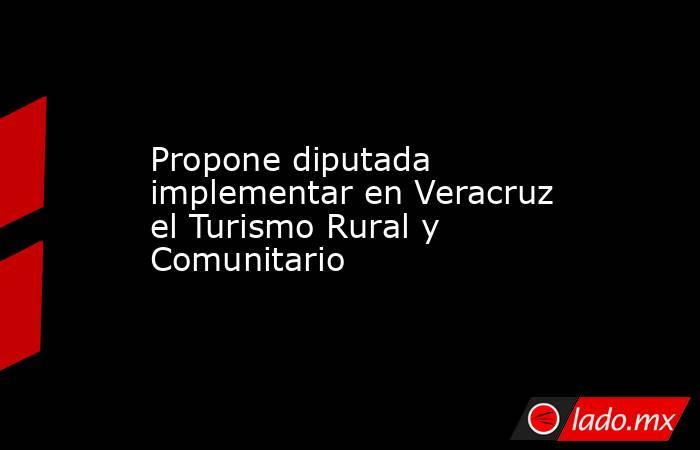 Propone diputada implementar en Veracruz el Turismo Rural y Comunitario. Noticias en tiempo real