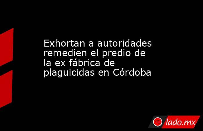 Exhortan a autoridades remedien el predio de la ex fábrica de plaguicidas en Córdoba. Noticias en tiempo real