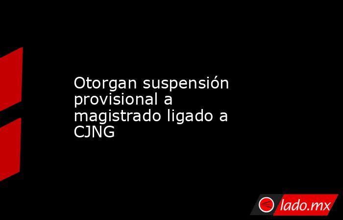 Otorgan suspensión provisional a magistrado ligado a CJNG. Noticias en tiempo real
