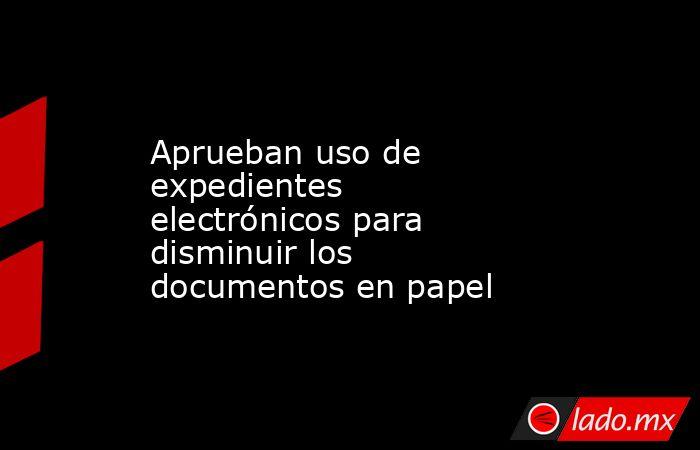 Aprueban uso de expedientes electrónicos para disminuir los documentos en papel . Noticias en tiempo real