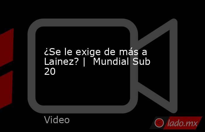 ¿Se le exige de más a Lainez? |  Mundial Sub 20. Noticias en tiempo real
