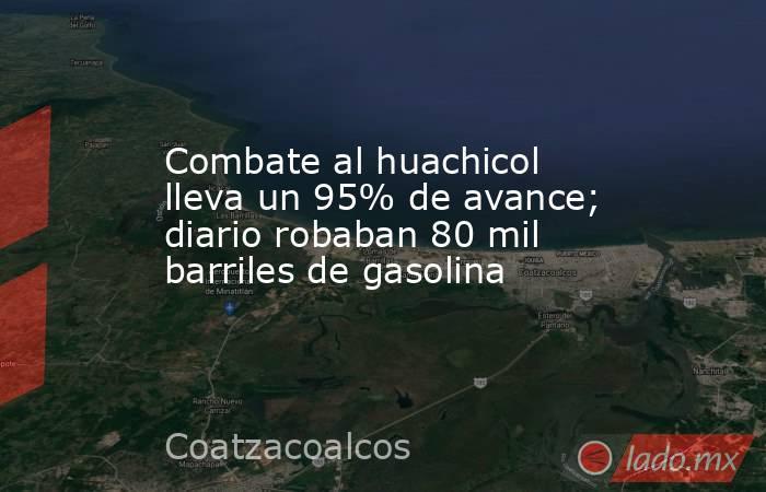 Combate al huachicol lleva un 95% de avance; diario robaban 80 mil barriles de gasolina. Noticias en tiempo real