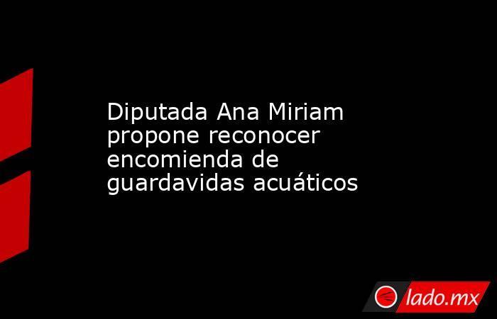 Diputada Ana Miriam propone reconocer encomienda de guardavidas acuáticos. Noticias en tiempo real