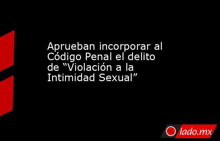 """Aprueban incorporar al Código Penal el delito de """"Violación a la Intimidad Sexual"""". Noticias en tiempo real"""