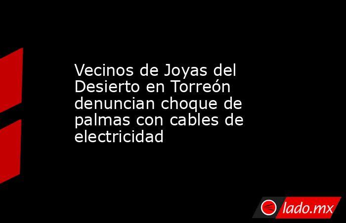 Vecinos de Joyas del Desierto en Torreón denuncian choque de palmas con cables de electricidad . Noticias en tiempo real