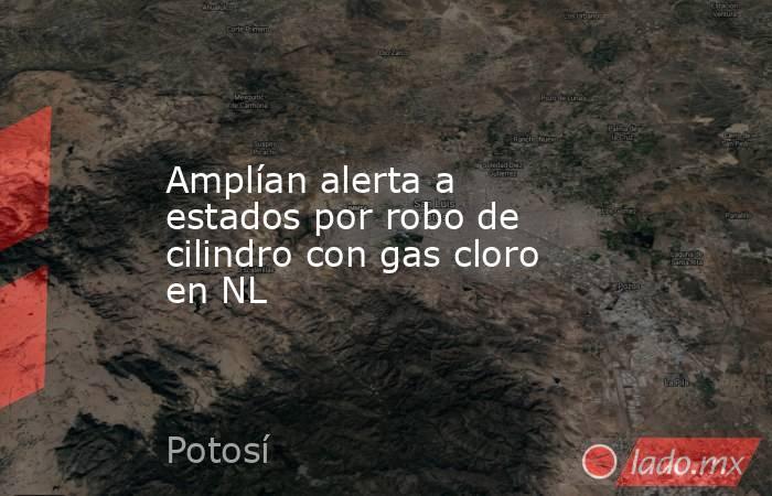 Amplían alerta a estados por robo de cilindro con gas cloro en NL. Noticias en tiempo real