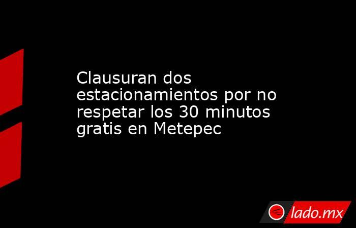 Clausuran dos estacionamientos por no respetar los 30 minutos gratis en Metepec. Noticias en tiempo real