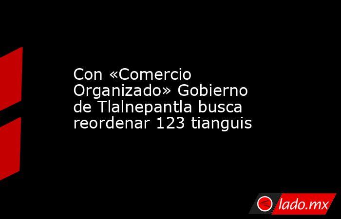 Con «Comercio Organizado» Gobierno de Tlalnepantla busca reordenar 123 tianguis. Noticias en tiempo real