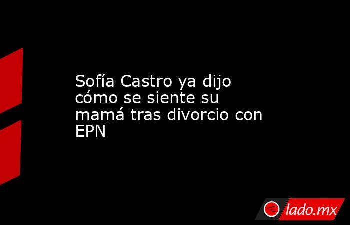 Sofía Castro ya dijo cómo se siente su mamá tras divorcio con EPN. Noticias en tiempo real