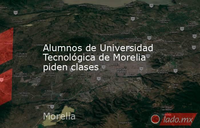 Alumnos de Universidad Tecnológica de Morelia piden clases. Noticias en tiempo real