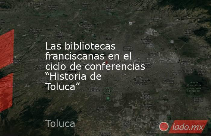 """Las bibliotecas franciscanas en el ciclo de conferencias """"Historia de Toluca"""". Noticias en tiempo real"""
