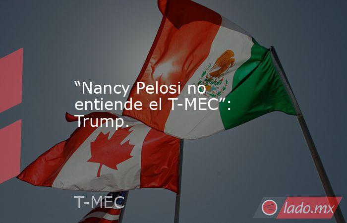 """""""Nancy Pelosi no entiende el T-MEC"""": Trump.. Noticias en tiempo real"""