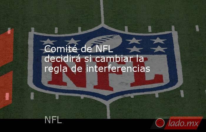 Comité de NFL decidirá si cambiar la regla de interferencias. Noticias en tiempo real