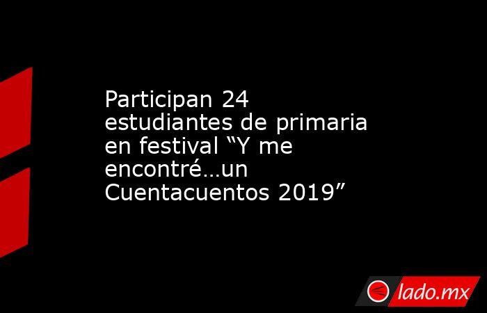 """Participan 24 estudiantes de primaria en festival """"Y me encontré…un Cuentacuentos 2019"""". Noticias en tiempo real"""