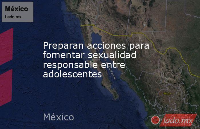 Preparan acciones para fomentar sexualidad responsable entre adolescentes. Noticias en tiempo real