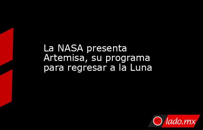 La NASA presenta Artemisa, su programa para regresar a la Luna. Noticias en tiempo real