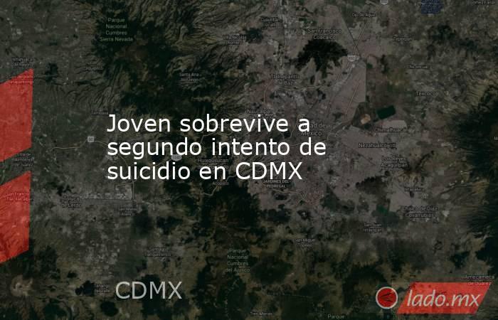 Joven sobrevive a segundo intento de suicidio en CDMX. Noticias en tiempo real