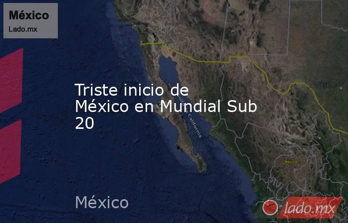 Triste inicio de México en Mundial Sub 20. Noticias en tiempo real