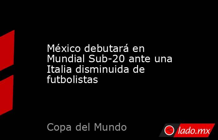 México debutará en Mundial Sub-20 ante una Italia disminuida de futbolistas. Noticias en tiempo real