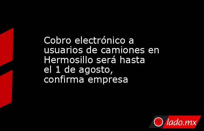 Cobro electrónico a usuarios de camiones en Hermosillo será hasta el 1 de agosto, confirma empresa. Noticias en tiempo real
