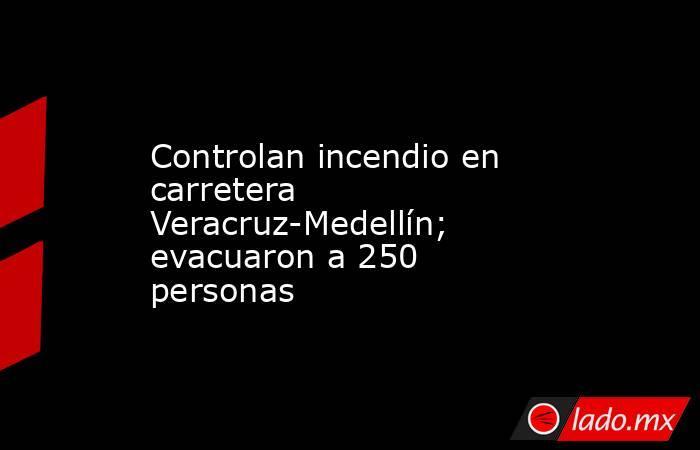 Controlan incendio en carretera Veracruz-Medellín; evacuaron a 250 personas. Noticias en tiempo real