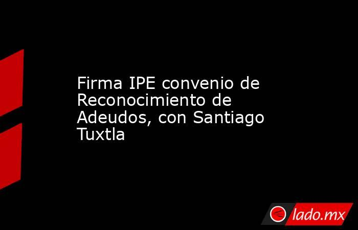 Firma IPE convenio de Reconocimiento de Adeudos, con Santiago Tuxtla. Noticias en tiempo real