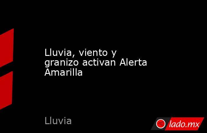 Lluvia, viento y granizo activan Alerta Amarilla. Noticias en tiempo real