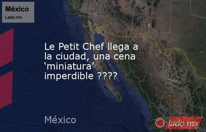 Le Petit Chef llega a la ciudad, una cena 'miniatura' imperdible ????. Noticias en tiempo real
