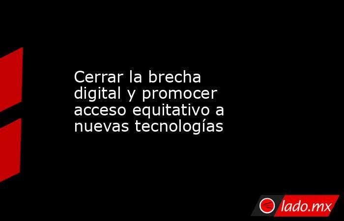 Cerrar la brecha digital y promocer acceso equitativo a nuevas tecnologías. Noticias en tiempo real