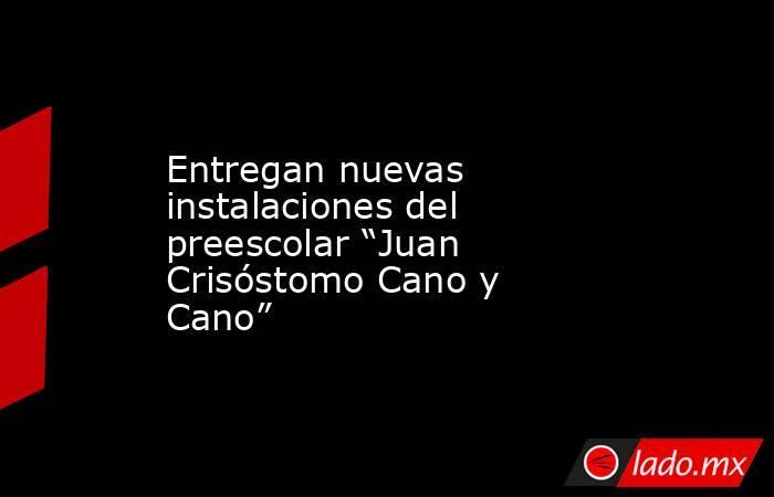 """Entregan nuevas instalaciones del preescolar """"Juan Crisóstomo Cano y Cano"""". Noticias en tiempo real"""