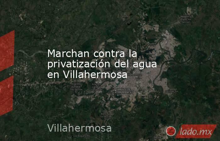 Marchan contra la privatización del agua en Villahermosa. Noticias en tiempo real